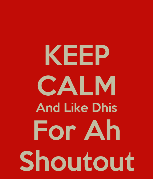 KEEP CALM And Like Dhis For Ah Shoutout