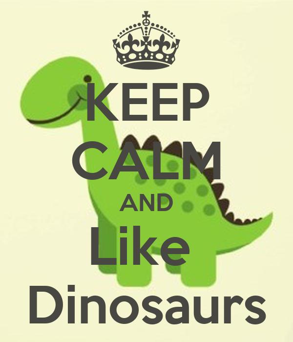 KEEP CALM AND Like  Dinosaurs