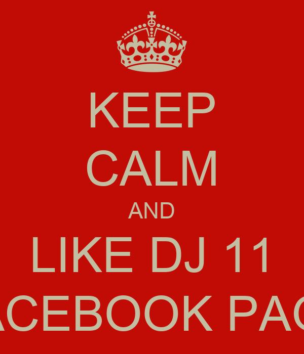 KEEP CALM AND LIKE DJ 11 FACEBOOK PAGE