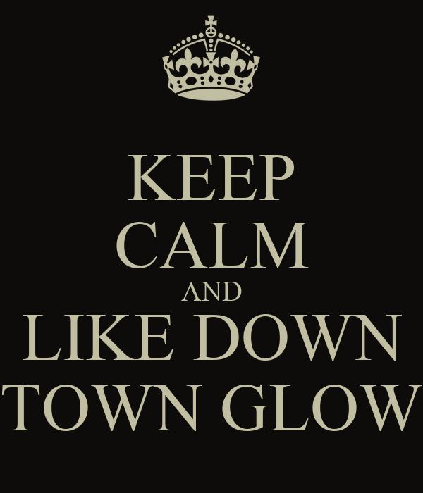 KEEP CALM AND LIKE DOWN TOWN GLOW