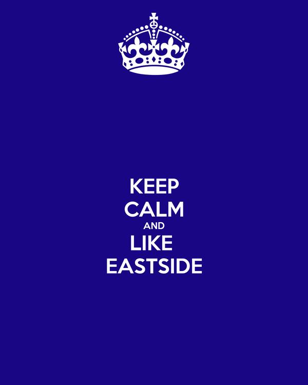 KEEP CALM AND LIKE  EASTSIDE
