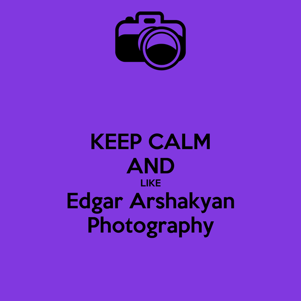 KEEP CALM AND LIKE Edgar Arshakyan Photography