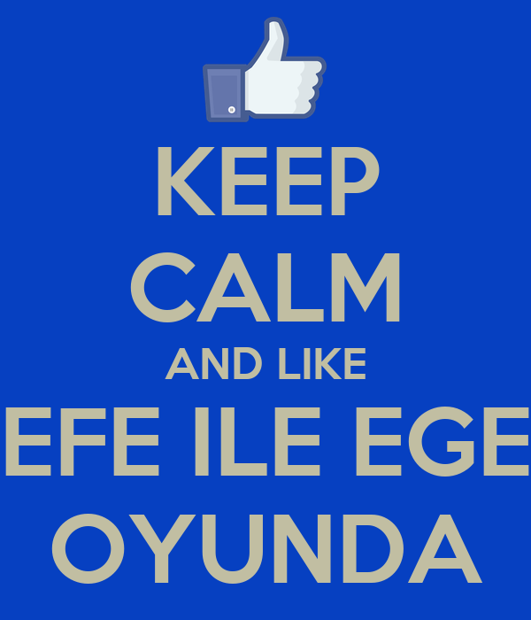 KEEP CALM AND LIKE EFE ILE EGE OYUNDA