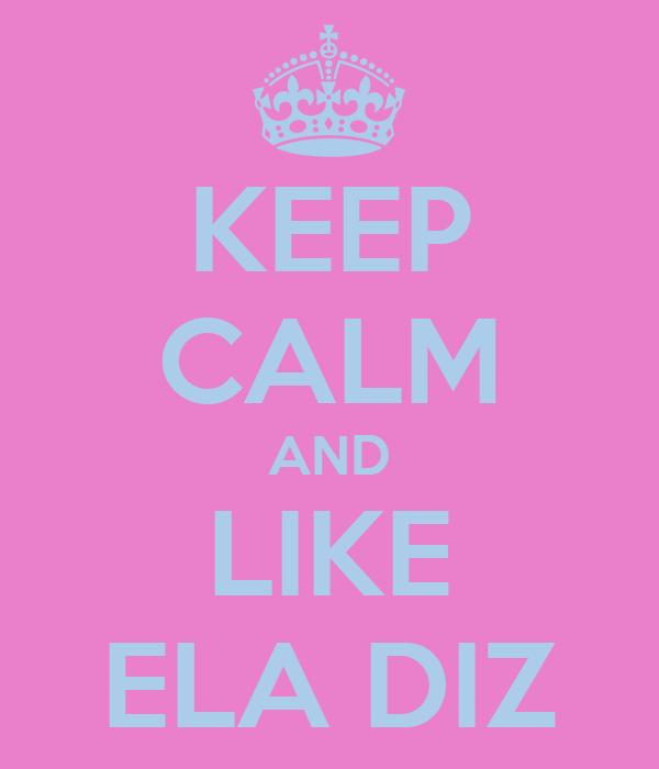KEEP CALM AND LIKE ELA DIZ