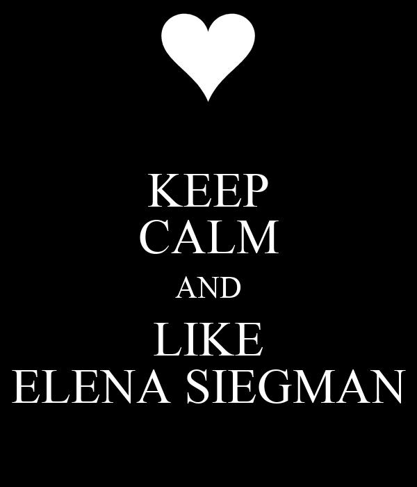 KEEP CALM AND LIKE ELENA SIEGMAN