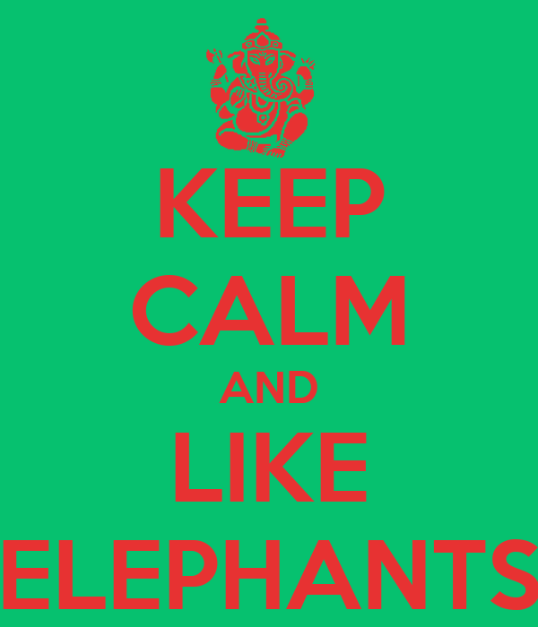 KEEP CALM AND LIKE ELEPHANTS