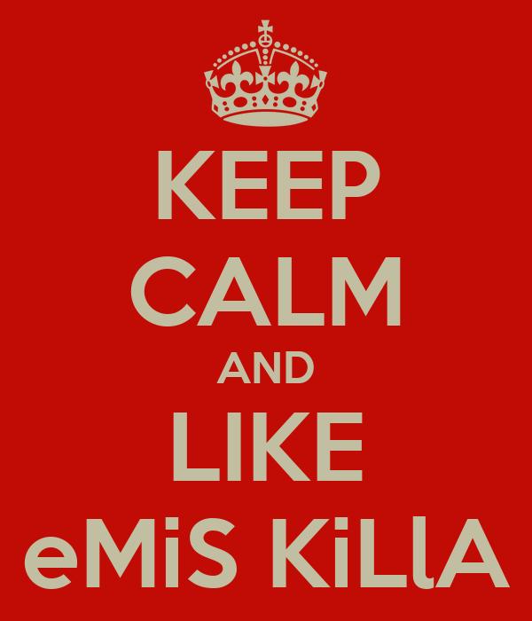 KEEP CALM AND LIKE eMiS KiLlA