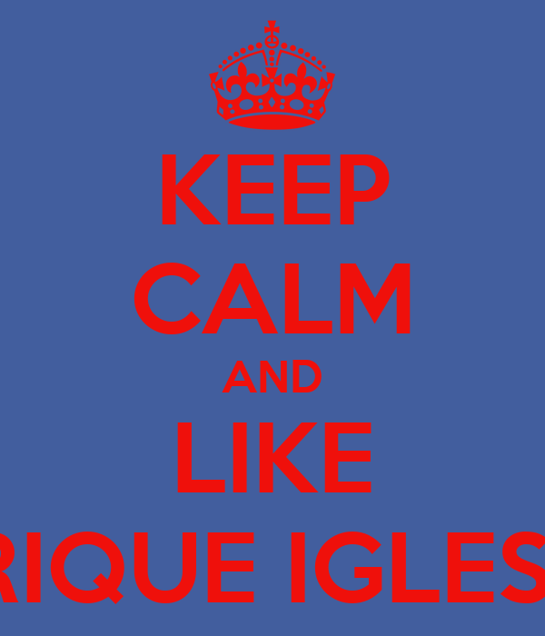 KEEP CALM AND LIKE ENRIQUE IGLESIAS