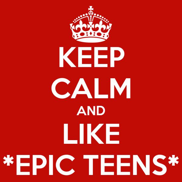 KEEP CALM AND LIKE *EPIC TEENS*