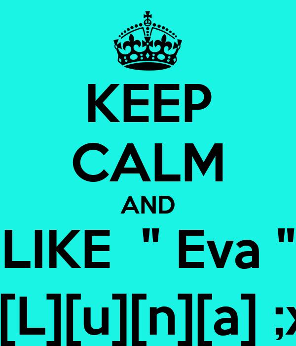 """KEEP CALM AND LIKE  """" Eva """"  [L][u][n][a] ;x"""