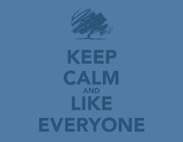 KEEP CALM AND LIKE EVERYONE