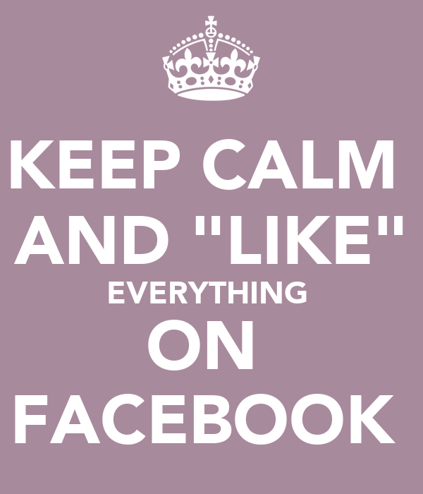 "KEEP CALM  AND ""LIKE"" EVERYTHING  ON  FACEBOOK"