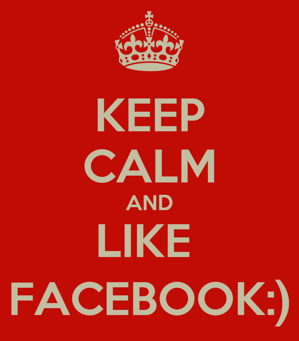 KEEP CALM AND LIKE  FACEBOOK:)