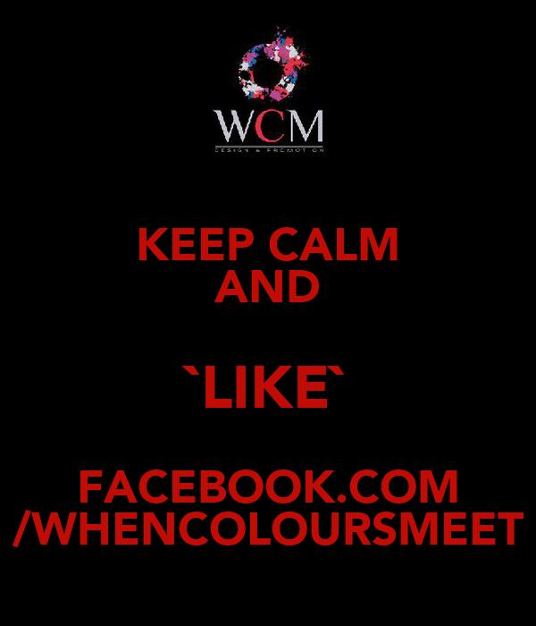 KEEP CALM AND `LIKE` FACEBOOK.COM /WHENCOLOURSMEET