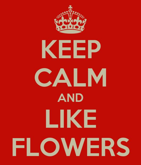 KEEP CALM AND LIKE FLOWERS