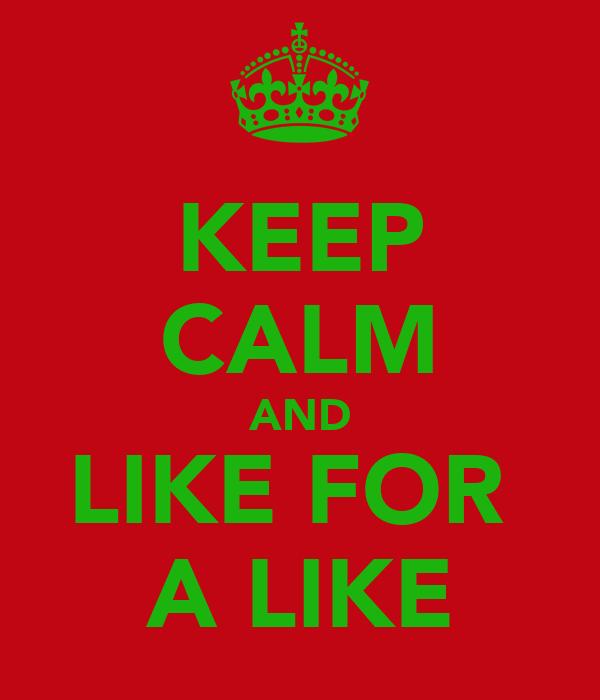 KEEP CALM AND LIKE FOR  A LIKE
