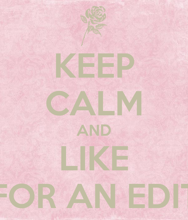 KEEP CALM AND LIKE FOR AN EDIT