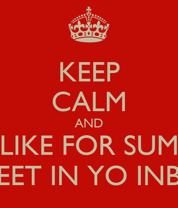 KEEP CALM AND LIKE FOR SUM SWEET IN YO INBOX