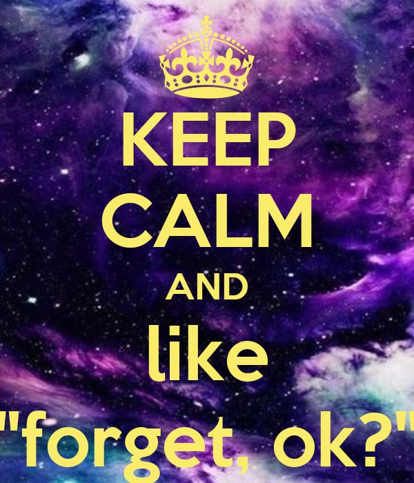 """KEEP CALM AND like """"forget, ok?"""""""