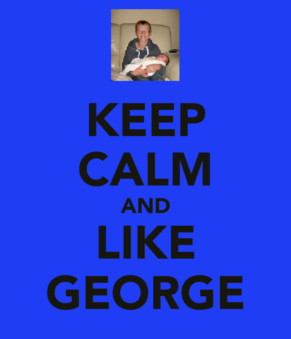 KEEP CALM AND LIKE GEORGE