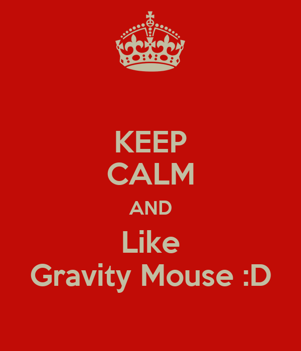 KEEP CALM AND Like Gravity Mouse :D