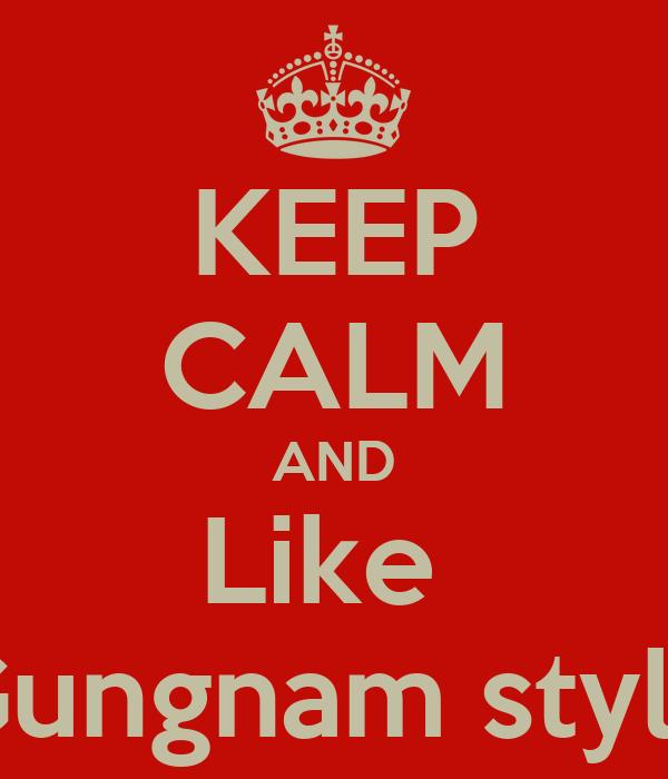 KEEP CALM AND Like  Gungnam style