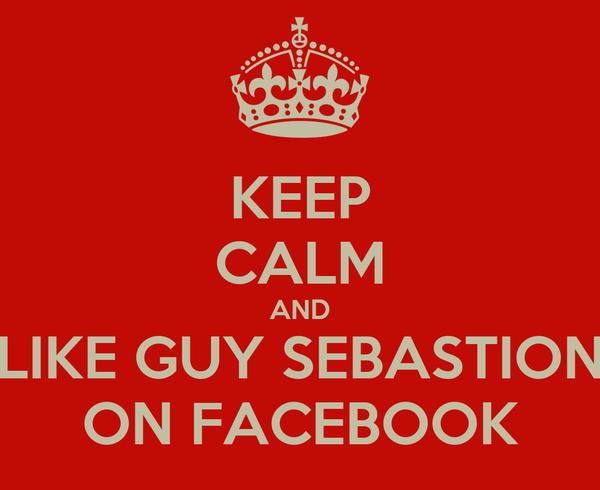 KEEP CALM AND LIKE GUY SEBASTION ON FACEBOOK