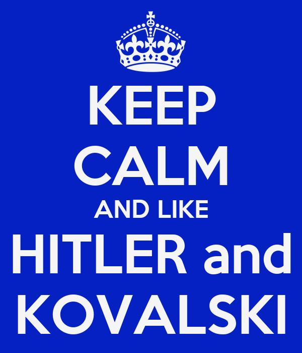 KEEP CALM AND LIKE HITLER and KOVALSKI