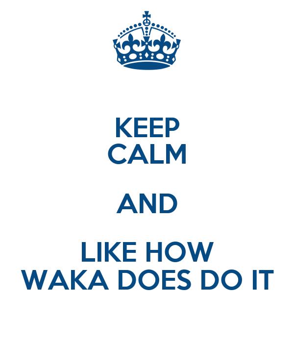KEEP CALM AND LIKE HOW WAKA DOES DO IT