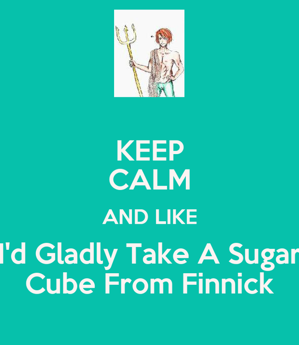 KEEP CALM AND LIKE I'd Gladly Take A Sugar Cube From Finnick