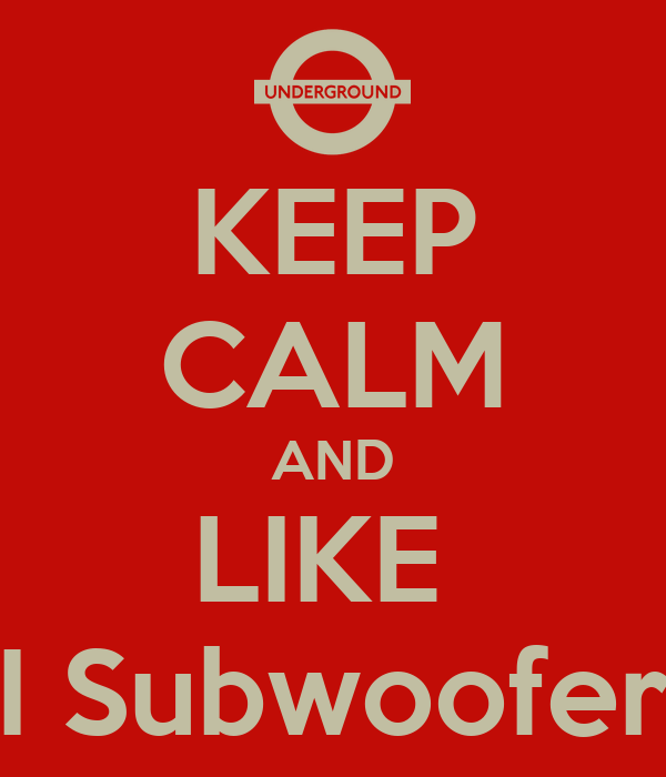 KEEP CALM AND LIKE  I Subwoofer