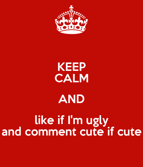 KEEP CALM AND like if I'm ugly and comment cute if cute