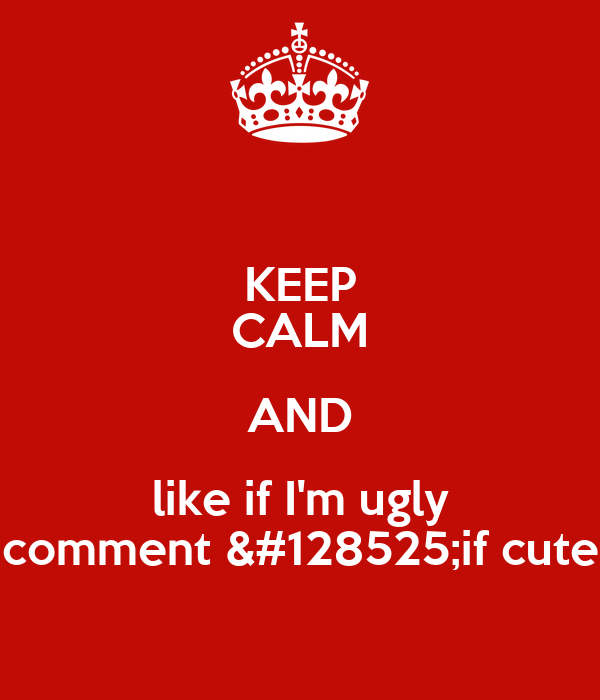 KEEP CALM AND like if I'm ugly comment 😍if cute