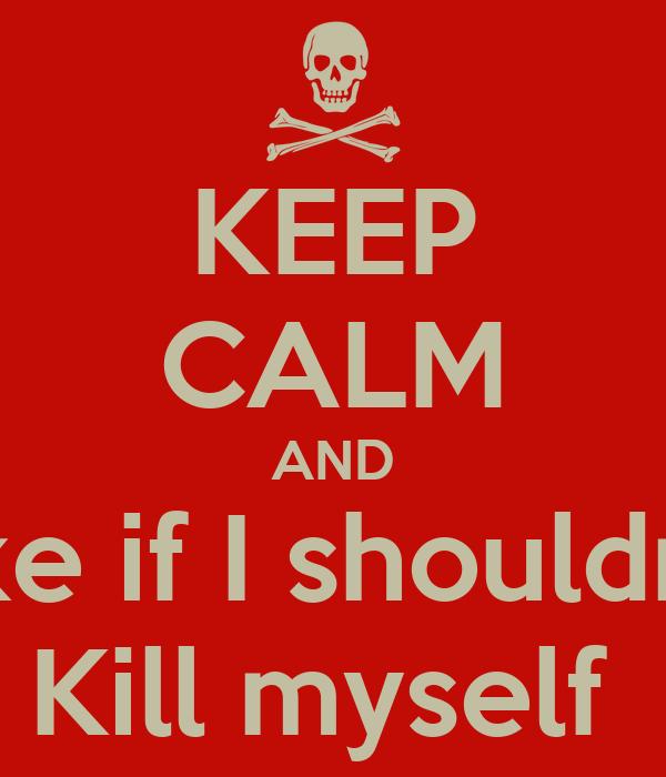KEEP CALM AND Like if I shouldn't  Kill myself