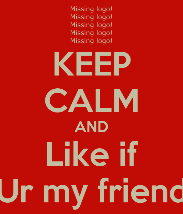 KEEP CALM AND Like if Ur my friend