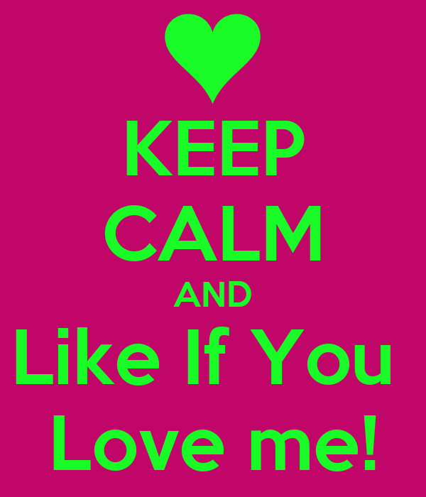 KEEP CALM AND Like If You  Love me!