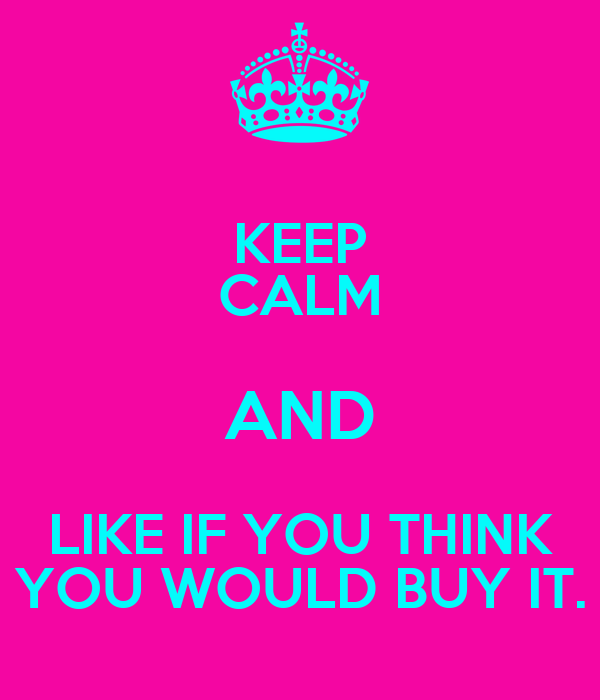KEEP CALM AND LIKE IF YOU THINK YOU WOULD BUY IT.