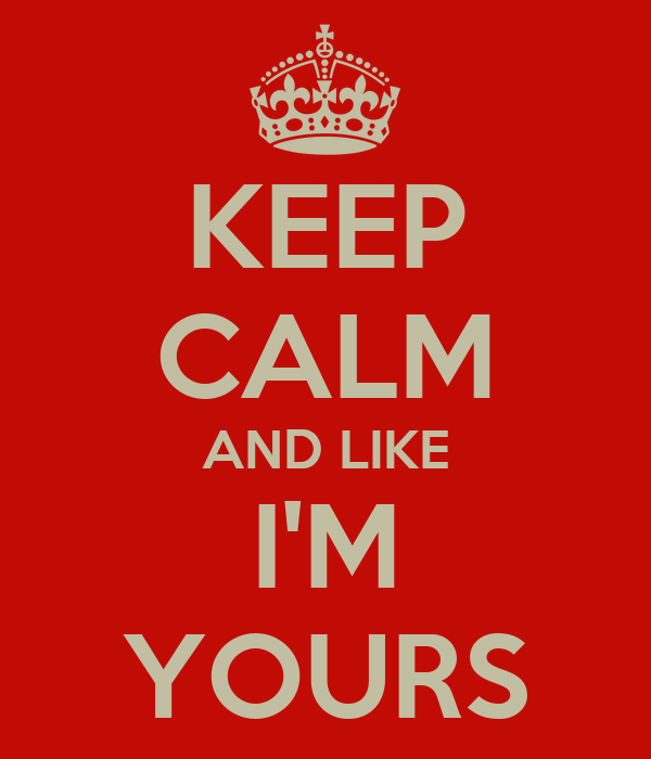 KEEP CALM AND LIKE I'M YOURS