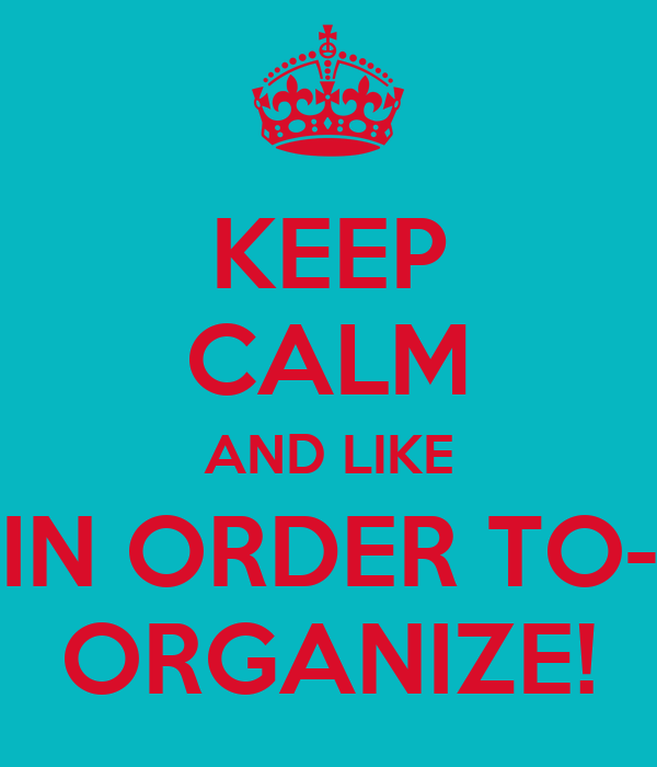 KEEP CALM AND LIKE IN ORDER TO- ORGANIZE!