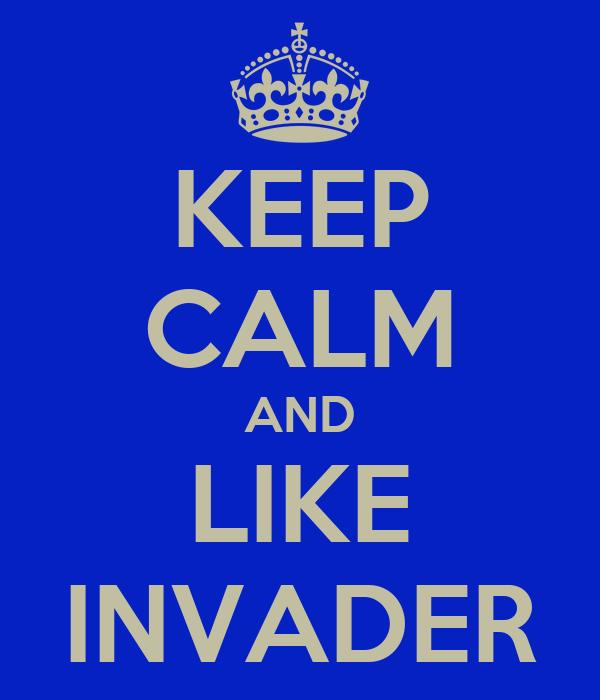 KEEP CALM AND LIKE INVADER