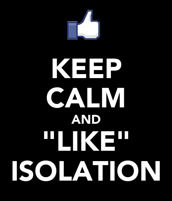 "KEEP CALM AND ""LIKE"" ISOLATION"