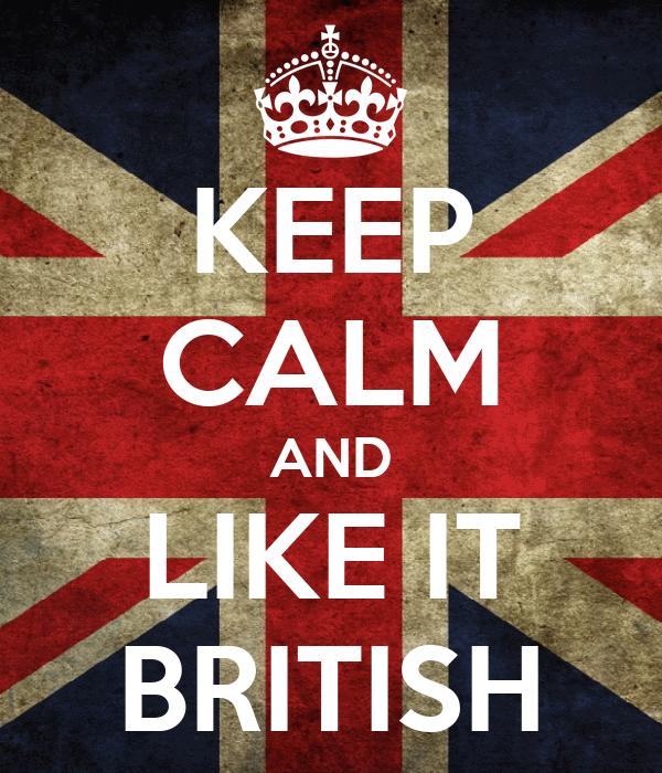 KEEP CALM AND LIKE IT BRITISH