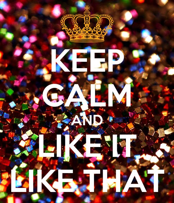 KEEP CALM AND LIKE IT LIKE THAT