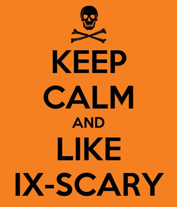 KEEP CALM AND LIKE IX-SCARY