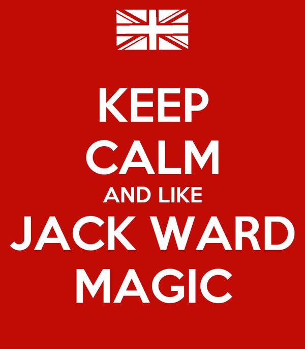 KEEP CALM AND LIKE JACK WARD MAGIC