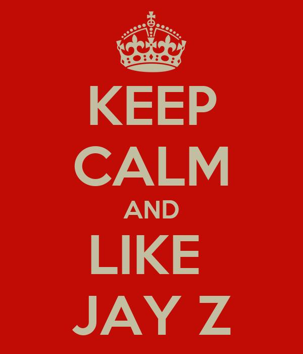 KEEP CALM AND LIKE  JAY Z