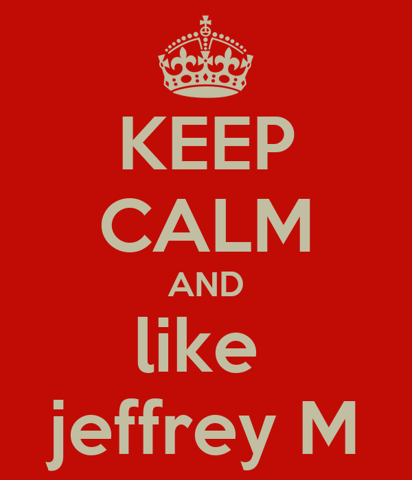 KEEP CALM AND like  jeffrey M