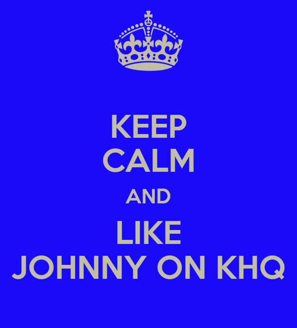 KEEP CALM AND LIKE JOHNNY ON KHQ