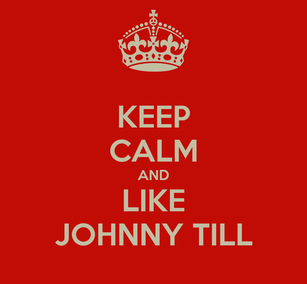 KEEP CALM AND LIKE JOHNNY TILL