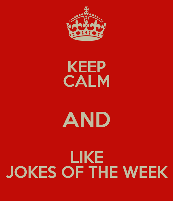 KEEP CALM AND LIKE JOKES OF THE WEEK